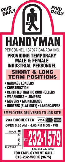Handyman Personnel (613-232-1579) - Display Ad - INDUSTRIAL PERSONNEL SHORT & LONG TERM POSITIONS GARBAGE LOADERS CONSTRUCTION CERTIFIED TRAFFIC CONTROLLERS WAREHOUSE   LUMPERS MOVERS   MAINTENANCE ROOFERS (FLAT ONLY)   LANDSCAPERS EMPLOYEES DELIVERED TO JOB SITE 203 ROCHESTER OPEN 5:30 AM -  6:00 PM MON - FRI POPLAR 613 ROCHESTERGLADSTO 232-1579 NE FAX 613-232-5550 FOR EMPLOYMENT CALL 613-232-WORK (9675) HANDYMAN PERSONNEL 137077 CANADA INC. PROVIDING TEMPORARY MALE & FEMALE HANDYMAN PERSONNEL 137077 CANADA INC. PROVIDING TEMPORARY MALE & FEMALE INDUSTRIAL PERSONNEL SHORT & LONG TERM POSITIONS GARBAGE LOADERS CONSTRUCTION CERTIFIED TRAFFIC CONTROLLERS WAREHOUSE   LUMPERS MOVERS   MAINTENANCE ROOFERS (FLAT ONLY)   LANDSCAPERS EMPLOYEES DELIVERED TO JOB SITE 203 ROCHESTER OPEN 5:30 AM -  6:00 PM MON - FRI POPLAR 613 ROCHESTERGLADSTO 232-1579 NE FAX 613-232-5550 FOR EMPLOYMENT CALL 613-232-WORK (9675)