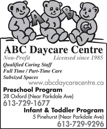 ABC Daycare Centre (613-729-1677) - Display Ad - Licensed since 1985 Non-Profit Qualified Caring Staff Full Time / Part-Time Care Subsized Spaces www.abcdaycarecentre.ca Preschool Program 28 Oxford (Near Parkdale Ave) 613-729-1677 Infant & Toddler Program 5 Pinehurst (Near Parkdale Ave) 613-729-9296