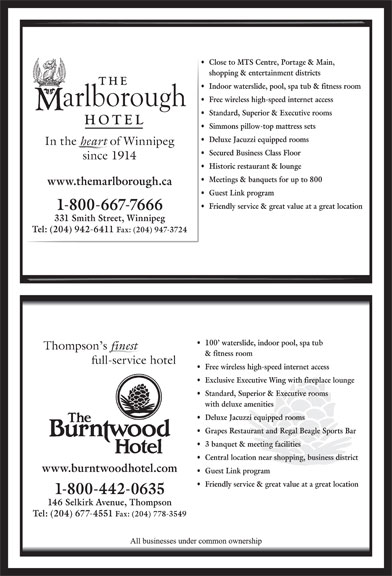 The Marlborough Hotel (204-942-6411) - Annonce illustrée======= - Close to MTS Centre, Portage & Main, shopping & entertainment districts Indoor waterslide, pool, spa tub & fitness room Free wireless high-speed internet access Standard, Superior & Executive rooms Simmons pillow-top mattress sets Deluxe Jacuzzi equipped rooms In the heart of Winnipeg Secured Business Class Floor since 1914 Historic restaurant & lounge Meetings & banquets for up to 800 www.themarlborough.ca Guest Link program Friendly service & great value at a great location 1-800-667-7666 331 Smith Street, Winnipeg Tel: (204) 942-6411 Fax: (204) 947-3724 100  waterslide, indoor pool, spa tub Thompson s finest & fitness room full-service hotel Free wireless high-speed internet access Exclusive Executive Wing with fireplace lounge Standard, Superior & Executive rooms with deluxe amenities Deluxe Jacuzzi equipped rooms Grapes Restaurant and Regal Beagle Sports Bar 3 banquet & meeting facilities Central location near shopping, business district www.burntwoodhotel.com Guest Link program Friendly service & great value at a great location 1-800-442-0635 146 Selkirk Avenue, Thompson Tel: (204) 677-4551 Fax: (204) 778-3549