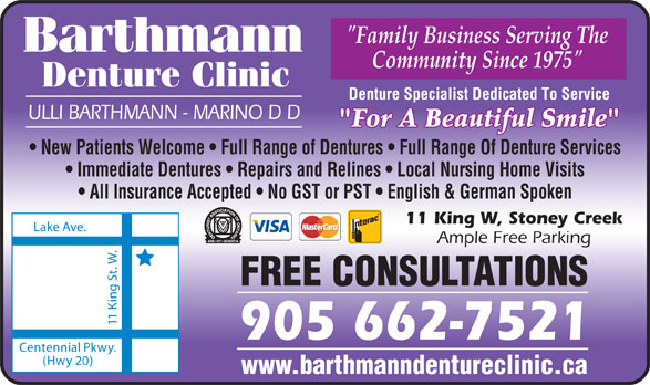 "Barthmann Denture Clinic (905-662-7521) - Display Ad - ""Family Business Serving The Community Since 1975"" Denture Clinic Denture Specialist Dedicated To Service ULLI BARTHMANN - MARINO D D ""For A Beautiful Smile"" New Patients Welcome   Full Range of Dentures   Full Range Of Denture Services Immediate Dentures   Repairs and Relines   Local Nursing Home Visits All Insurance Accepted   No GST or PST   English & German Spoken 11 King W, Stoney Creek Lake Ave. Ample Free Parking FREE CONSULTATIONS 11 King St. W. 905 662-7521 Centennial Pkwy. (Hwy 20) www.barthmanndentureclinic.ca"