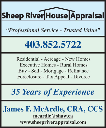 Sheep River House Appraisal (403-852-5722) - Display Ad - Sheep River House Appraisal Professional Service - Trusted Value 403.852.5722 Residential - Acreage - New Homes Executive Homes - Rural Homes Buy - Sell - Mortgage - Refinance Foreclosure - Tax Appeal - Divorce 35 Years of Experience James F. McArdle, CRA, CCS www.sheepriverappraisal.com