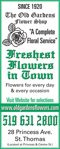 Old Gardens Flower Shop (519-631-2800) - Annonce illustrée======= - SINCE 1920 A Complete Floral Service Flowers for every day & every occasion Visit Website for selections www.oldgardensflowers.com 28 Princess Ave. St. Thomas (Located at Princess & Centre St.) SINCE 1920 A Complete Floral Service Flowers for every day Visit Website for selections www.oldgardensflowers.com 28 Princess Ave. St. Thomas (Located at Princess & Centre St.) & every occasion