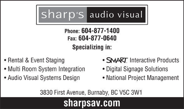 Sharp's Audio Visual (604-877-1400) - Display Ad - Phone: 604-877-1400 Fax: 604-877-0640 Specializing in: Rental & Event Staging Interactive Products Multi Room System Integration Digital Signage Solutions Audio Visual Systems Design National Project Management 3830 First Avenue, Burnaby, BC V5C 3W1 sharpsav.com