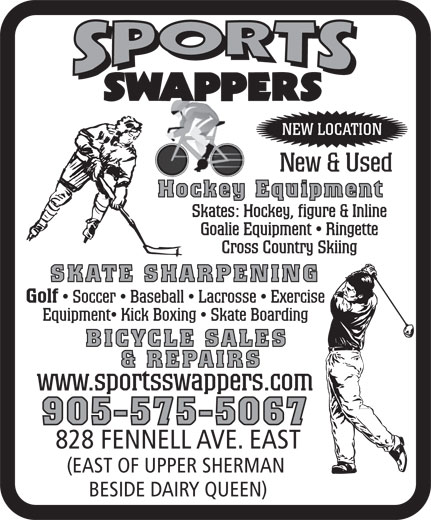Sports Swappers (905-575-5067) - Annonce illustrée======= - NEW LOCATION New & Used Hockey Equipment SKATE SHARPENING Golf Soccer   Baseball   Lacrosse   Exercise Equipment  Kick Boxing   Skate Boarding BICYCLE SALES & REPAIRS www.sportsswappers.com 905-575-5067 828 FENNELL AVE. EAST (EAST OF UPPER SHERMAN BESIDE DAIRY QUEEN) NEW LOCATION New & Used Hockey Equipment SKATE SHARPENING Golf Soccer   Baseball   Lacrosse   Exercise Equipment  Kick Boxing   Skate Boarding BICYCLE SALES & REPAIRS www.sportsswappers.com 905-575-5067 828 FENNELL AVE. EAST (EAST OF UPPER SHERMAN BESIDE DAIRY QUEEN)