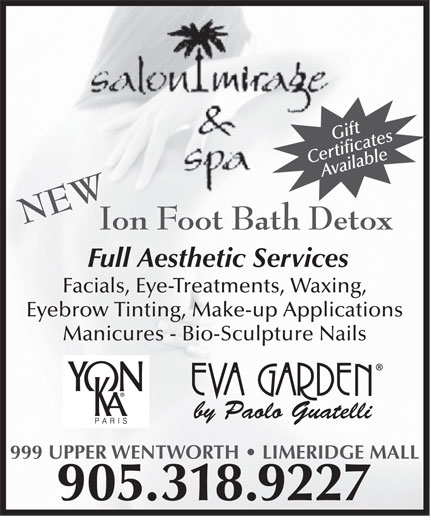 Salon Mirage & Spa (905-318-9227) - Display Ad - Ion Foot Bath Detox Full Aesthetic Services Facials, Eye-Treatments, Waxing, Eyebrow Tinting, Make-up Applications Manicures - Bio-Sculpture Nails by Paolo Guatelli 999 UPPER WENTWORTH   LIMERIDGE MALL 905.318.9227 Gift CertificatesAvailable NEW