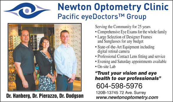 Newton Optometry Clinic (604-597-8636) - Display Ad - Serving the Community for 25 years Trust your vision and eye health to our professionals 604-598-5976 120B-13745 72 Ave. Surrey Dr. Hanberg, Dr. Pierazzo, Dr. Dodgson www.newtonoptometry.com Comprehensive Eye Exams for the whole family Large Selection of Designer Frames and Sunglasses for any budget State-of-the-Art Equipment including digital retinal camera Professional Contact Lens fitting and service On-site Lab Evening and Saturday appointments available