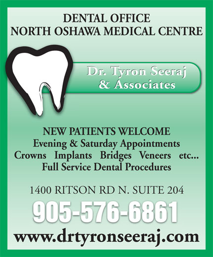 Dr Tyron Seeraj (905-576-6861) - Annonce illustrée======= - DENTAL OFFICE NORTH OSHAWA MEDICAL CENTRE Dr. Tyron Seeraj & Associates NEW PATIENTS WELCOME Evening & Saturday Appointments Crowns   Implants   Bridges   Veneers   etc... Full Service Dental Procedures 1400 RITSON RD N. SUITE 204 905-576-6861 www.drtyronseeraj.com DENTAL OFFICE NORTH OSHAWA MEDICAL CENTRE Dr. Tyron Seeraj & Associates NEW PATIENTS WELCOME Evening & Saturday Appointments Crowns   Implants   Bridges   Veneers   etc... Full Service Dental Procedures 1400 RITSON RD N. SUITE 204 905-576-6861 www.drtyronseeraj.com