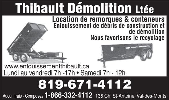 Thibault Démolition Ltée (819-671-4112) - Annonce illustrée======= - www.enfouissementthibault.ca Lundi au vendredi 7h -17h   Samedi 7h - 12h 819-671-4112 Aucun frais - Composez 1-866-332-4112 Enfouissement de débris de construction et de démolition Nous favorisons le recyclage www.enfouissementthibault.ca Lundi au vendredi 7h -17h   Samedi 7h - 12h 819-671-4112 Aucun frais - Composez 1-866-332-4112 135 Ch. St-Antoine, Val-des-Monts 135 Ch. St-Antoine, Val-des-Monts Thibault Démolition Ltée Location de remorques & conteneurs Ltée Location de remorques & conteneurs Enfouissement de débris de construction et de démolition Nous favorisons le recyclage Thibault Démolition