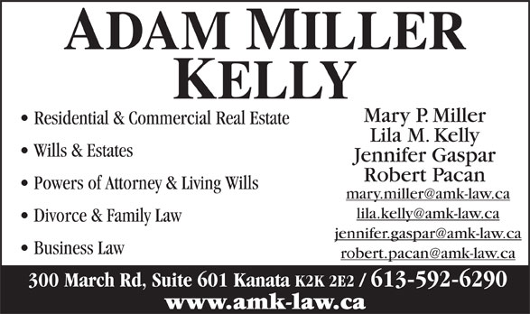 Adam Miller Kelly (613-592-6290) - Annonce illustrée======= - Mary P. Miller Residential & Commercial Real Estate Lila M. Kelly Wills & Estates Jennifer Gaspar Robert Pacan Powers of Attorney & Living Wills Divorce & Family Law Business Law 300 March Rd, Suite 601 Kanata K2K 2E2 / 613-592-6290 www.amk-law.ca Mary P. Miller Residential & Commercial Real Estate Lila M. Kelly Wills & Estates Jennifer Gaspar Robert Pacan Powers of Attorney & Living Wills Divorce & Family Law Business Law 300 March Rd, Suite 601 Kanata K2K 2E2 / 613-592-6290 www.amk-law.ca