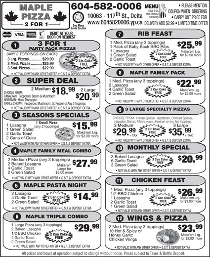 Maple Pizza (604-582-0006) - Display Ad - 99 1 Med. Pizza (any 3 toppings) 3 FOR 1 25. 1 Rack of Baby Back BBQ Ribs PARTY PACK PIZZASK PIZZAS www.6045820006.yp.ca 10063 - 117 St., Delta CARRY OUT PRICE FOR PIZZA MAPLE th 604-582-0006 COUPON WHEN  ORDERING PLEASE MENTION DEBIT AT YOUR DOOR ON REQUEST RIB FEAST Make em Lrg. 2 FOR 1 1 Lasagna for $2.00 more 1 Green Salad DELIVERY ADD $2.99   LIMITED TIME OFFER (ANY 3 TOPPINGS ON EACH) 2 Can Coke FREE 3 Lrg. Pizzas.............$29.99 2 Ltr. Coke 2 Garlic Toast FREE 3 Med. Pizzas...........$25.99 1 Large Pizza (any 3 toppings) 2 Med. Pizza (any 3 toppings) 99 2 Baked Lasagna 29. 23. 10 Hot & Spicy or 1/2 BBQ Chicken 2 Can Coke Make em Lrg. Honey Garlic 4 Garlic Toast FREE for $3.00 more Chicken Wings 2 Green Salad NOT VALID WITH ANY OTHER OFFER   G.S.T. & DEPOSIT EXTRA All prices and hours of operation subject to change without notice. Prices subject to Taxes & Bottle Deposit. WINGS & PIZZA NOT VALID WITH ANY OTHER OFFER   G.S.T. & DEPOSIT EXTRA 3 Sml. Pizzas............$22.99 MAPLE FAMILY PACK 29. 35. + TAX+ TAX for $3.00 morefor 2 Cans of Coke NOT VALID WITH ANY OTHER OFFER   G.S.T. & DEPOSIT EXTRA MONTHLY SPECIAL 10 MAPLE FAMILY MEAL COMBO 3 Baked Lasagna 99 3 Can Coke 2 Medium Pizza (any 3 toppings) 6 Garlic Toast 20. FREE 99 2 Baked Lasagna 3 Green Salad Make em 27. 4 Garlic Toast Large for NOT VALID WITH ANY OTHER OFFER   G.S.T. & DEPOSIT EXTRA $5.00 more 2 Green Salad NOT VALID WITH ANY OTHER OFFER   G.S.T. & DEPOSIT EXTRA CHICKEN FEAST 11 MAPLE PASTA NIGHT 1 Med. Pizza (any 3 toppings) 99 2 Lasagna 1/2 BBQ Chicken 26. 99 2 Can Coke Make em Lrg. 2 Can Coke 4 Garlic Toast 1 Lasagna 14. FREE for $3.00 more 2 Green Salad 2 Garlic Toast 1 Green Salad NOT VALID WITH ANY OTHER OFFER   G.S.T. & DEPOSIT EXTRA MAPLE TRIPLE COMBO 12 Hawaiian Deluxe, Meat Lovers, Mexican or any five toppings. 1 Small Pizza 99 1 Lasagna 3 Medium 3 Large (any 2 toppings)oppings) 15. 2 Ltr. Coke 1 Green Salad 99 FREE Make em Lrg. 2 Garlic Toast NOT VALID WITH ANY OTHER OFFER   G.S.T. & DEPOSIT EXTRAFFER   G.S.T. & DEPOSIT EXTRA 1 Med. Pizza (any 3 toppings) SUPER DEAL 99 2 Lasagna 22. 2 Medium 2 Can Coke 4 Garlic Toast Make em Lrg. 2 Large 99 CHOOSE FROM: FREE 18. for $3.00 more 2 Green Salad 99 CANADIAN:  Pepperoni, Bacon & Mushroom 20. HAWAIIAN:  Ham, Pineapple NOT VALID WITH ANY OTHER OFFER   G.S.T. & DEPOSIT EXTRA TRIPLE CROWN:  Pepperoni, Mushroom, Gr. Pepper or Any 3 Toppings NOT VALID WITH ANY OTHER OFFER   G.S.T. & DEPOSIT EXTRA 3 LARGE SPECIALTY PIZZAS SEASONS SPECIALS CHOOSE FROM:  House Special, Vegetarian, Chicken Special,