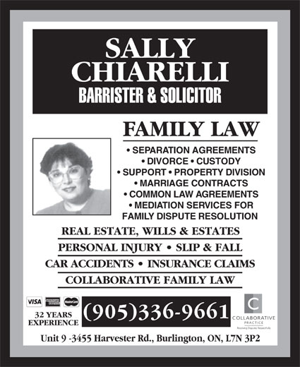 Chiarelli Sally (905-336-9661) - Annonce illustrée======= - FAMILY LAW SEPARATION AGREEMENTS DIVORCE   CUSTODY SUPPORT   PROPERTY DIVISION MARRIAGE CONTRACTS COMMON LAW AGREEMENTS MEDIATION SERVICES FOR FAMILY DISPUTE RESOLUTION REAL ESTATE, WILLS & ESTATES PERSONAL INJURY   SLIP & FALL CAR ACCIDENTS   INSURANCE CLAIMS COLLABORATIVE FAMILY LAW 32 YEARS (905)336-9661 COLLABORATIVE PRACTICE EXPERIENCE Resolving Disputes Respectfully Unit 9 -3455 Harvester Rd., Burlington, ON, L7N 3P2