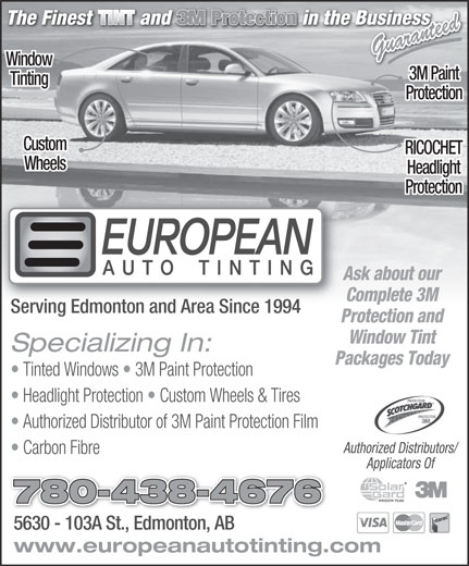 European Auto Tinting (780-438-4676) - Annonce illustrée======= - Guaranteed Window 3M Paint Tinting Protection Custom RICOCHET Wheels Headlight Protection Ask about our Complete 3M Serving Edmonton and Area Since 1994 Protection and Window Tint Specializing In: Packages Today Tinted Windows   3M Paint Protection Headlight Protection   Custom Wheels & Tires PROTECTEUR PROTECTOR Authorized Distributor of 3M Paint Protection Film Authorized Distributors/ Carbon Fibre Applicators Of 780-438-4676 5630 - 103A St., Edmonton, AB5630 - 103A St., Edmonton, AB www.europeanautotinting.com  Guaranteed Window 3M Paint Tinting Protection Custom RICOCHET Wheels Headlight Protection Ask about our Complete 3M Serving Edmonton and Area Since 1994 Protection and Window Tint Specializing In: Packages Today Tinted Windows   3M Paint Protection Headlight Protection   Custom Wheels & Tires PROTECTEUR PROTECTOR Authorized Distributor of 3M Paint Protection Film Authorized Distributors/ Carbon Fibre Applicators Of 780-438-4676 5630 - 103A St., Edmonton, AB5630 - 103A St., Edmonton, AB www.europeanautotinting.com