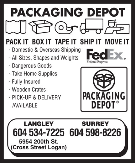 Packaging Depot (604-534-7225) - Annonce illustrée======= - PACKAGING DEPOT PACK IT  BOX IT  TAPE IT  SHIP IT  MOVE IT - Domestic & Overseas Shipping - All Sizes, Shapes and Weights - Dangerous Goods - Take Home Supplies - Fully Insured - Wooden Crates - PICK-UP & DELIVERY AVAILABLE LANGLEY SURREY 604 534-7225604 598-8226 5954 200th St. (Cross Street Logan)