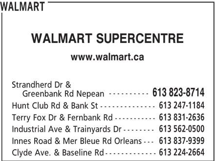 Walmart (613-823-8714) - Annonce illustrée======= - WALMART WALMART SUPERCENTRE www.walmart.ca Strandherd Dr & ---------- 613 823-8714 Greenbank Rd Nepean -------------- 613 831-2636 Terry Fox Dr & Fernbank Rd ----------- 613 562-0500 Industrial Ave & Trainyards Dr -------- 613 837-9399 Innes Road & Mer Bleue Rd Orleans --- 613 224-2664 Clyde Ave. & Baseline Rd ------------- WALMART WALMART SUPERCENTRE www.walmart.ca Strandherd Dr & ---------- 613 823-8714 Greenbank Rd Nepean 613 247-1184 Hunt Club Rd & Bank St 613 247-1184 Hunt Club Rd & Bank St -------------- 613 831-2636 Terry Fox Dr & Fernbank Rd ----------- 613 562-0500 Industrial Ave & Trainyards Dr -------- 613 837-9399 Innes Road & Mer Bleue Rd Orleans --- 613 224-2664 Clyde Ave. & Baseline Rd -------------