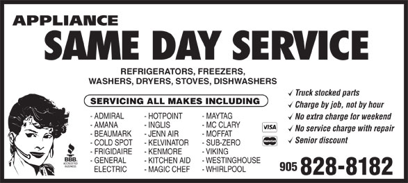 Appliance Same Day Service (905-828-8182) - Annonce illustrée======= - REFRIGERATORS, FREEZERS, WASHERS, DRYERS, STOVES, DISHWASHERS Truck stocked parts SERVICING ALL MAKES INCLUDING Charge by job, not by hour - ADMIRAL - MAYTAG - HOTPOINT No extra charge for weekend - AMANA - MC CLARY - INGLIS No service charge with repair - BEAUMARK - MOFFAT - JENN AIR Senior discount - COLD SPOT - SUB-ZERO - KELVINATOR SAME DAY SERVICE - WHIRLPOOL - MAGIC CHEF 828-8182 - WESTINGHOUSE - KITCHEN AID 905 - FRIGIDAIRE - VIKING - KENMORE - GENERAL ELECTRIC