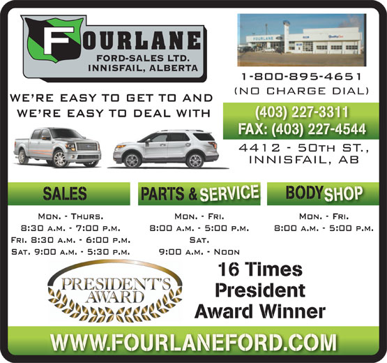 Fourlane Ford Sales Ltd (403-227-3311) - Annonce illustrée======= - 1-800-895-4651 (NO CHARGE DIAL) WE RE EASY TO GET TO AND WE RE EASY TO DEAL WITH (403) 227-3311 FAX: (403) 227-4544 4412 - 50th ST., INNISFAIL, AB ICEBOD SHOP SALES PARTS &  & SERV Mon. - Fri.Mon. - Thurs. Mon. - Fri. 8:00 a.m. - 5:00 p.m.8:30 a.m. - 7:00 p.m. 8:00 a.m. - 5:00 p.m. Fri. 8:30 a.m. - 6:00 p.m. Sat. Sat. 9:00 a.m. - 5:30 p.m. 9:00 a.m. - Noon 16 Times President Award Winner WWW.FOURLANEFORD.COM