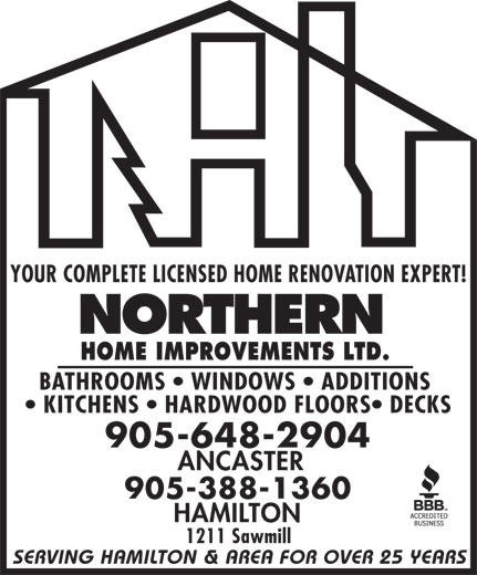 Northern Home Improvements Ltd (905-648-2904) - Display Ad - YOUR COMPLETE LICENSED HOME RENOVATION EXPERT! HOME IMPROVEMENTS LTD. BATHROOMS   WINDOWS   ADDITIONS KITCHENS   HARDWOOD FLOORS  DECKS 905-648-2904 ANCASTER 905-388-1360 HAMILTON 1211 Sawmill SERVING HAMILTON & AREA FOR OVER 25 YEARS
