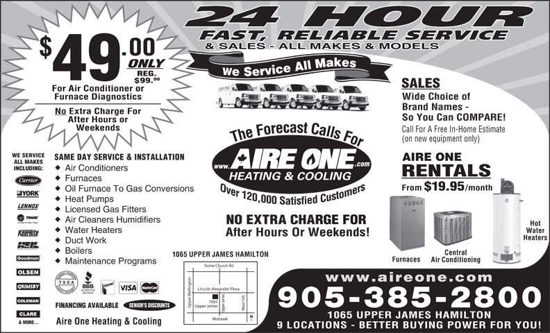 Aire One Heating & Cooling (905-385-2800) - Display Ad - 24 HOUR FAST, RELIABLE SERVICE & SALES - ALL MAKES & MODELS .00 ONLY We Service All Makes REG. Brand Names - No Extra Charge For So You Can COMPARE! After Hours or Weekends Call For A Free In-Home Estimate (on new equipment only) The Forecast Calls For The Forecast Calls For WE SERVICE SAME DAY SERVICE & INSTALLATION AIRE ONE ALL MAKES .com www. INCLUDING: Air Conditioners RENTALS Furnaces From $19.95 /month Oil Furnace To Gas Conversions Heat Pumps Licensed Gas Fitters Air Cleaners Humidifiers NO EXTRA CHARGE FORRGE FOR Hot Water Heaters Water After Hours Or Weekends!Weekends! HeatersHea Duct Work Boilers Central 1065 UPPER JAMES HAMILTON 49 00 $99. SALES For Air Conditioner or Furnace Diagnostics Wide Choice of Furnaces Air Conditioning Maintenance Programs Stone Church Rd on www.aireone.com Lincoln Alexander Pkwy elling est 5th Upper James SENIOR S DISCOUNTS 905-385-2800 FINANCING AVAILABLE Upper Upper James1065 1065 UPPER JAMES HAMILTON Mohawk & MORE... Aire One Heating & Cooling 9 LOCATIONS - BETTER BUYING POWER FOR YOU!