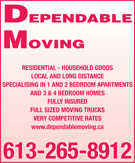 Dependable Moving (613-265-8912) - Display Ad - FULL SIZED MOVING TRUCKS VERY COMPETITIVE RATES www.dependablemoving.ca 613-265-8912 FULLY INSURED MOVING DEPENDABLE DEPENDABLE MOVING RESIDENTIAL - HOUSEHOLD GOODS LOCAL AND LONG DISTANCE SPECIALISING IN 1 AND 2 BEDROOM APARTMENTS AND 3 & 4 BEDROOM HOMES FULLY INSURED FULL SIZED MOVING TRUCKS VERY COMPETITIVE RATES www.dependablemoving.ca 613-265-8912 RESIDENTIAL - HOUSEHOLD GOODS LOCAL AND LONG DISTANCE SPECIALISING IN 1 AND 2 BEDROOM APARTMENTS AND 3 & 4 BEDROOM HOMES