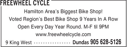 Freewheel Cycle (905-628-5126) - Display Ad - Voted Region's Best Bike Shop 9 Years In A Row Open Every Day Year Round. M-F til 9PM www.freewheelcycle.com Hamilton Area's Biggest Bike Shop!