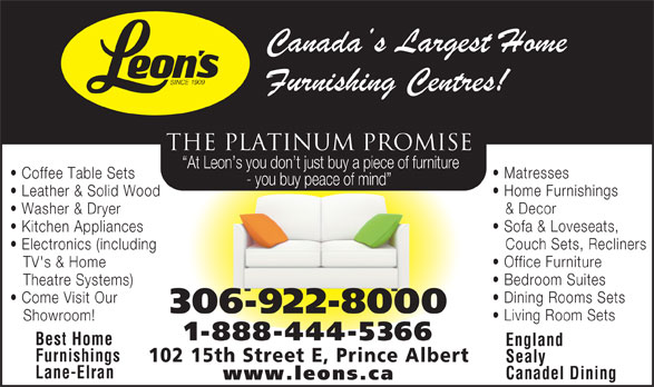 Leon's Furniture (306-922-8000) - Annonce illustrée======= - THE PLATINUM PROMISE Matresses Coffee Table Sets - you buy peace of mind Home Furnishings Leather & Solid Wood & Decor Washer & Dryer Sofa & Loveseats, At Leon s you don t just buy a piece of furniture Kitchen Appliances Couch Sets, Recliners Electronics (including Office Furniture TV's & Home Bedroom Suites Theatre Systems) Dining Rooms Sets Come Visit Our 306-922-8000 Living Room Sets Showroom! THE PLATINUM PROMISE At Leon s you don t just buy a piece of furniture Matresses Coffee Table Sets - you buy peace of mind Home Furnishings Leather & Solid Wood & Decor Washer & Dryer Sofa & Loveseats, Kitchen Appliances Couch Sets, Recliners Electronics (including Office Furniture TV's & Home Bedroom Suites Theatre Systems) Dining Rooms Sets Come Visit Our 306-922-8000 Living Room Sets Showroom! 1-888-444-5366 Best Home England Furnishings 102 15th Street E, Prince Albert Sealy Lane-Elran Canadel Dining www.leons.ca 1-888-444-5366 Best Home England Furnishings 102 15th Street E, Prince Albert Sealy Lane-Elran Canadel Dining www.leons.ca