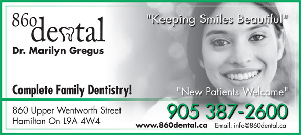"Dr. Marilyn Gregus (905-387-2600) - Display Ad - ""Keeping Smiles Beautiful"" ""Keeping Smiles Beautiful""""Keeping Smiles Beautiful"" Dr. Marilyn Gregus Complete Family Dentistry! ""New Patients Welcome"" 860 Upper Wentworth Street 905 387-2600 905 387-2600905 387-2600 Hamilton On L9A 4W4 www.860dental.ca"