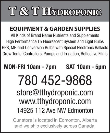 T & T Hydroponic (780-452-9868) - Display Ad - T & T H YDROPONIC EQUIPMENT & GARDEN SUPPLIES All Kinds of Brand Name Nutrients and Supplements High Performance T5 Fluorescent System and Light Bulbs HPS, MH and Conversion Bulbs with Special Electronic Ballasts Grow Tents, Controllers, Pumps and Irrigation, Reflective Films MON-FRI 10am - 7pm SAT 10am - 5pm 780 452-9868 www.tthydroponic.com 14925 112 Ave NW Edmonton Our store is located in Edmonton, Alberta and we ship exclusively across Canada. T & T H YDROPONIC EQUIPMENT & GARDEN SUPPLIES All Kinds of Brand Name Nutrients and Supplements High Performance T5 Fluorescent System and Light Bulbs HPS, MH and Conversion Bulbs with Special Electronic Ballasts Grow Tents, Controllers, Pumps and Irrigation, Reflective Films MON-FRI 10am - 7pm SAT 10am - 5pm 780 452-9868 www.tthydroponic.com 14925 112 Ave NW Edmonton Our store is located in Edmonton, Alberta and we ship exclusively across Canada.