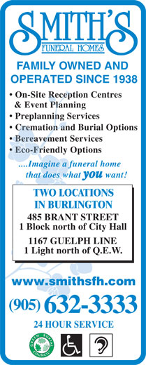 Smith's Funeral Homes (905-632-3333) - Annonce illustrée======= - FAMILY OWNED AND OPERATED SINCE 1938 On-Site Reception Centres & Event Planning Preplanning Services Cremation and Burial Options Bereavement Services Eco-Friendly Options ....Imagine a funeral home that does what you want! TWO LOCATIONS IN BURLINGTON 485 BRANT STREET 1 Block north of City Hall 1167 GUELPH LINE 1 Light north of Q.E.W. www.smithsfh.com (905) 632-3333 24 HOUR SERVICE