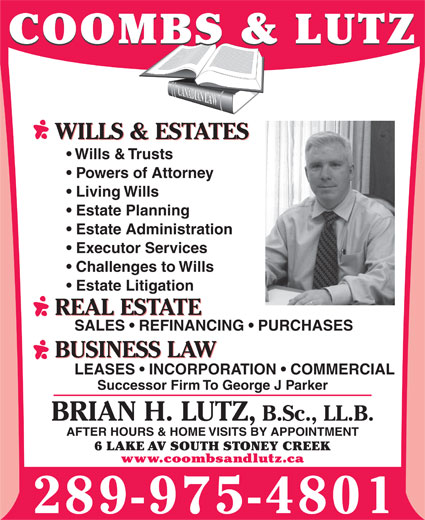 Coombs & Lutz (905-664-6341) - Annonce illustrée======= - COOMBS & LUTZ WILLS & ESTATES Wills & Trusts Powers of Attorney Living Wills Estate Planning Estate Administration Executor Services Challenges to Wills Estate Litigation REAL ESTATE SALES   REFINANCING   PURCHASES Estate Administration Executor Services Challenges to Wills Estate Litigation REAL ESTATE SALES   REFINANCING   PURCHASES BUSINESS LAW LEASES   INCORPORATION   COMMERCIAL Successor Firm To George J Parker BRIAN H. LUTZ, B.Sc., LL.B. AFTER HOURS & HOME VISITS BY APPOINTMENT 6 LAKE AV SOUTH STONEY CREEK www.coombsandlutz.ca 289-975-4801 BUSINESS LAW LEASES   INCORPORATION   COMMERCIAL Successor Firm To George J Parker BRIAN H. LUTZ, B.Sc., LL.B. AFTER HOURS & HOME VISITS BY APPOINTMENT 6 LAKE AV SOUTH STONEY CREEK www.coombsandlutz.ca 289-975-4801 COOMBS & LUTZ WILLS & ESTATES Wills & Trusts Powers of Attorney Living Wills Estate Planning