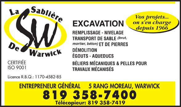 La Sablière de Warwick (819-358-7400) - Annonce illustrée======= - Vos projets... on s en charge EXCAVATION depuis 1966 REMPLISSAGE - NIVELAGE (brut, TRANSPORT DE SABLE mortier, béton) ET DE PIERRES DÉMOLITION ÉGOUTS - AQUEDUCS CERTIFIÉE BÉLIERS MÉCANIQUES & PELLES POUR ISO 9001 TRAVAUX MÉCANISÉS Licence R.B.Q.: 1170-4582-85 ENTREPRENEUR GÉNÉRAL 5 RANG MOREAU, WARWICK 819 358-7400 Télécopieur: 819 358-7419  Vos projets... on s en charge EXCAVATION depuis 1966 REMPLISSAGE - NIVELAGE (brut, TRANSPORT DE SABLE mortier, béton) ET DE PIERRES DÉMOLITION ÉGOUTS - AQUEDUCS CERTIFIÉE BÉLIERS MÉCANIQUES & PELLES POUR ISO 9001 TRAVAUX MÉCANISÉS Licence R.B.Q.: 1170-4582-85 ENTREPRENEUR GÉNÉRAL 5 RANG MOREAU, WARWICK 819 358-7400 Télécopieur: 819 358-7419