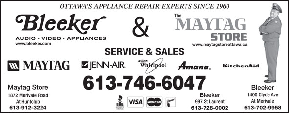 Bleeker Stereo & TV Ltd (613-225-5191) - Display Ad - OTTAWA S APPLIANCE REPAIR EXPERTS SINCE 1960 The & www.bleeker.com www.maytagstoreottawa.ca SERVICE & SALES Maytag Store 613-746-6047 Bleeker 1400 Clyde Ave Bleeker 1872 Merivale Road At Merivale 997 St Laurent At Huntclub 613-912-3224 613-702-9958 613-728-0002