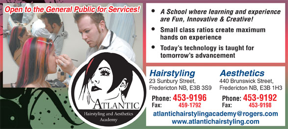 Atlantic Hairstyling Academy (506-453-9196) - Annonce illustrée======= - A School where learning and experience are Fun, Innovative & Creative! Small class ratios create maximum hands on experience Today s technology is taught for tomorrow s advancement Hairstyling Aesthetics 23 Sunbury Street, 440 Brunswick Street, Fredericton NB, E3B 3S9 Fredericton NB, E3B 1H3 Phone: 453-9196 Phone: 453-9192 Fax: 459-1792 Fax: Open to the General Public for Services! TLANTIC Hairstyling and Aesthetics Academy www.atlantichairstyling.com 453-9198