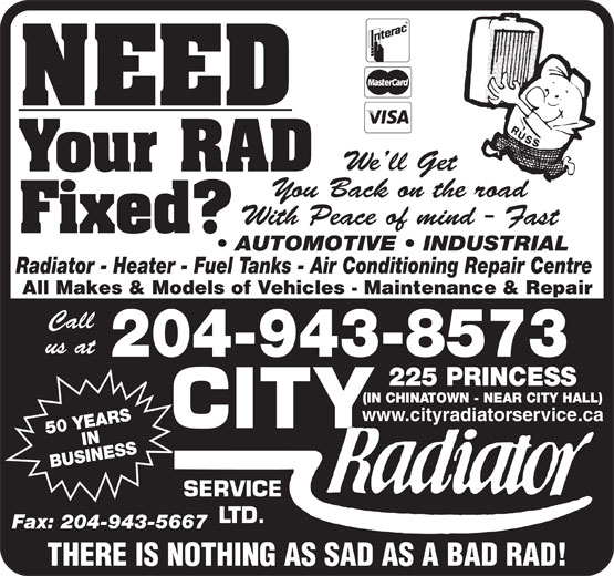 City Radiator Service Ltd (204-943-8573) - Display Ad - Fax: 204-943-5667 THERE IS NOTHING AS SAD AS A BAD RAD! NEED We ll Get Your RAD You Back on the road With Peace of mind - Fast Fixed? AUTOMOTIVE   INDUSTRIAL Radiator - Heater - Fuel Tanks - Air Conditioning Repair Centre All Makes & Models of Vehicles - Maintenance & Repair Call us at 204-943-8573 PRINCESS (IN CHINATOWN - NEAR CITY HALL) www.cityradiatorservice.ca 50 YEARSIN BUSINESS225 SERVICE LTD. Fax: 204-943-5667 THERE IS NOTHING AS SAD AS A BAD RAD! NEED We ll Get Your RAD You Back on the road With Peace of mind - Fast Fixed? AUTOMOTIVE   INDUSTRIAL Radiator - Heater - Fuel Tanks - Air Conditioning Repair Centre All Makes & Models of Vehicles - Maintenance & Repair Call us at 204-943-8573 PRINCESS (IN CHINATOWN - NEAR CITY HALL) www.cityradiatorservice.ca 50 YEARSIN BUSINESS225 SERVICE LTD. Your RAD You Back on the road With Peace of mind - Fast Fixed? AUTOMOTIVE   INDUSTRIAL Radiator - Heater - Fuel Tanks - Air Conditioning Repair Centre All Makes & Models of Vehicles - Maintenance & Repair Call us at 204-943-8573 PRINCESS (IN CHINATOWN - NEAR CITY HALL) www.cityradiatorservice.ca 50 YEARSIN BUSINESS225 SERVICE LTD. Fax: 204-943-5667 THERE IS NOTHING AS SAD AS A BAD RAD! NEED We ll Get