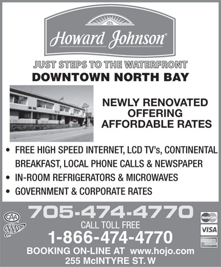 Howard Johnson (1-866-474-4770) - Display Ad - JUST STEPS TO THE WATERFRONT DOWNTOWN NORTH BAY NEWLY RENOVATED OFFERING AFFORDABLE RATES FREE HIGH SPEED INTERNET, LCD TV s, CONTINENTAL BREAKFAST, LOCAL PHONE CALLS & NEWSPAPER IN-ROOM REFRIGERATORS & MICROWAVES GOVERNMENT & CORPORATE RATES 705-474-4770 BOOKING ON-LINE AT  www.hojo.com 255 McINTYRE ST. W