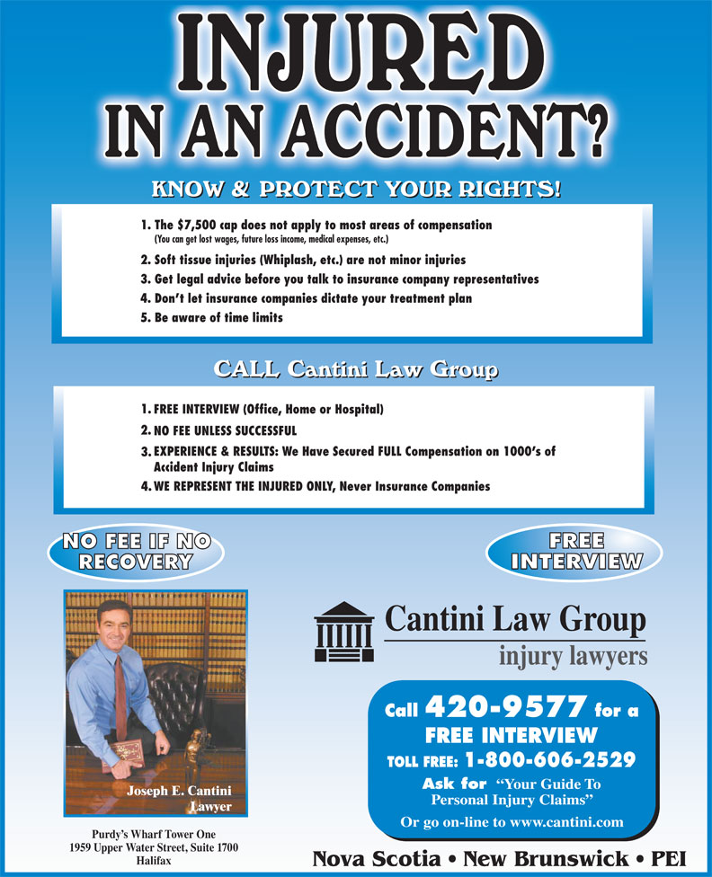 Cantini Law Group (506-867-2529) - Display Ad - 1. The $7,500 cap does not apply to most areas of compensation (You can get lost wages, future loss income, medical expenses, etc.) 2. Soft tissue injuries (Whiplash, etc.) are not minor injuries 3. Get legal advice before you talk to insurance company representatives 4. Don t let insurance companies dictate your treatment plan 5. Be aware of time limits 1. FREE INTERVIEW (Office, Home or Hospital) 2. NO FEE UNLESS SUCCESSFUL EXPERIENCE & RESULTS: We Have Secured FULL Compensation on 1000 s of 3. Nova Scotia   New Brunswick   PEI Or go on-line to www.cantini.com WE REPRESENT THE INJURED ONLY, Never Insurance Companies 4. 420-9577 FREE INTERVIEW Ask for Your Guide To Joseph E. Cantini Personal Injury Claims Lawyer Purdy s Wharf Tower One 1959 Upper Water Street, Suite 1700 Halifax Accident Injury Claims