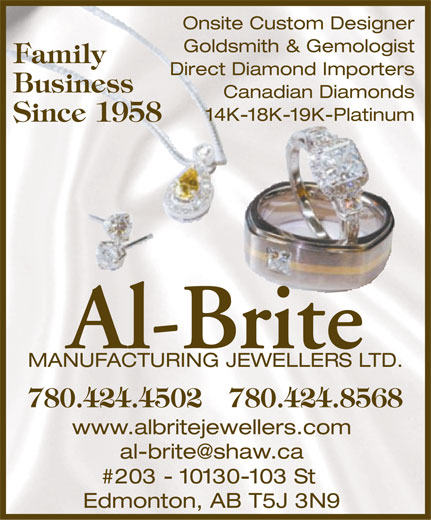 Al-Brite Manufacturing Jewellers Ltd (780-424-4502) - Annonce illustrée======= - Onsite Custom Designer Goldsmith & Gemologist Family Direct Diamond Importers Business Canadian Diamonds 14K-18K-19K-Platinum Since 1958 Al-Brite MANUFACTURING JEWELLERS LTD. 780.424.4502 780.424.8568 www.albritejewellers.com al-brite@shaw.ca #203 - 10130-103 St Edmonton, AB T5J 3N9