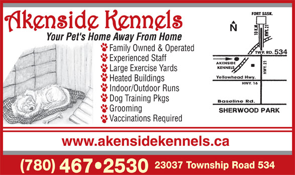 Akenside Kennels (2011) Ltd (780-467-2530) - Display Ad - N Your Pet's Home Away From Home Family Owned & Operated 534 Experienced Staff Large Exercise Yards Heated Buildings Indoor/Outdoor Runs Dog Training Pkgs Grooming Vaccinations Required www.akensidekennels.ca 23037 Township Road 534 (780) 467 2530
