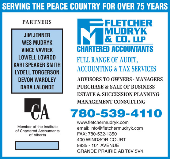 Fletcher Mudryk & Co LLP (780-539-4110) - Display Ad - SERVING THE PEACE COUNTRY FOR OVER 75 YEARS PARTNERS JIM JENNER WES MUDRYK VINCE VAVREK LOWELL LOVROD KARI SPEAKER SMITH LYDELL TORGERSON ADVISORS TO OWNERS - MANAGERS DEVON WARDLEY PURCHASE & SALE OF BUSINESS DARA LALONDE ESTATE & SUCCESSION PLANNING MANAGEMENT CONSULTING www.fletchermudryk.com FAX: 780-532-1350 400 WINDSOR COURT 9835 - 101 AVENUE GRANDE PRAIRIE AB T8V 5V4