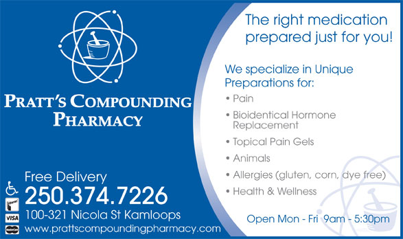 Pratt's Compounding Pharmacy (250-374-7226) - Annonce illustrée======= - The right medication prepared just for you! We specialize in Unique Preparations for: Pain Bioidentical Hormone Replacement Topical Pain Gels Animals Allergies (gluten, corn, dye free) Free Delivery Health & Wellness 250.374.7226 100-321 Nicola St Kamloops Open Mon - Fri  9am - 5:30pm www.prattscompoundingpharmacy.com