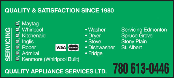 Quality Appliance Services Ltd (780-498-0696) - Display Ad - QUALITY & SATISFACTION SINCE 1980 Maytag Servicing Edmonton Whirlpool Washer Spruce Grove Kitchenaid Dryer Stony Plain Inglis Stove VICIN St. Albert Roper Dishwasher Admiral Fridge Kenmore (Whirlpool Built) SE QUALITY APPLIANCE SERVICES LTD. 780 613-0446
