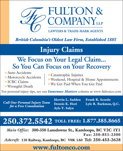 Fulton & Company LLP (1-877-385-8665) - Display Ad - LAWYERS & TRADE-MARK AGENTS Injury Claims We Focus on Your Legal Claim... So You Can Focus on Your Recovery ä Auto Accidents ä Catastrophic Injuries ä Motorcycle Accidents ä Weekend, Hospital & Home Appointments ä ICBC Claims ä We Get Paid When You Get Paid ä Wrongful Death For personal injury tips, see our Insurance Matters column at www.fultonco.com Frank R. Scordo Mervin L. Sadden Call Our Personal Injury Team Lyle R. Backman, Q.C. Dennis K. Hori for a Free Consultation Ayla T. Salyn TOLL FREE: 1.877.385.8665 250.372.5542 Main Office: 300-350 Lansdowne St., Kamloops, BC V2C 1Y1 Fax: 250-851-2300 Ashcroft: 110 Railway, Kamloops, BC  V0K 1A0 Tel: 250-453-2628 www.fultonco.com British Columbia s Oldest Law Firm, Established 1885