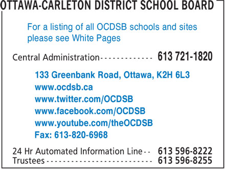 Ottawa - Carleton District School Board (613-721-1820) - Annonce illustrée======= - For a listing of all OCDSB schools and sites please see White Pages 133 Greenbank Road, Ottawa, K2H 6L3 www.ocdsb.ca www.twitter.com/OCDSB www.facebook.com/OCDSB www.youtube.com/theOCDSB Fax: 613-820-6968  For a listing of all OCDSB schools and sites please see White Pages 133 Greenbank Road, Ottawa, K2H 6L3 www.ocdsb.ca www.twitter.com/OCDSB www.facebook.com/OCDSB www.youtube.com/theOCDSB Fax: 613-820-6968