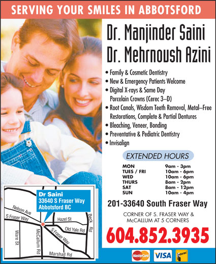 Saini Manjinder Dr (604-852-3935) - Display Ad - Restorations, Complete & Partial Dentures Bleaching, Veneer, Bonding Preventative & Pediatric Dentistry Invisalign EXTENDED HOURS MON 9am - 3pm TUES / FRI 10am - 6pm WED 10am - 6pm THURS 8am - 2pm SAT 8am - 12pm SUN 10am - 4pm Dr Saini 33640 S Fraser Way 201-33640 South Fraser Way Abbotsford BC n Ave CORNER OF S. FRASER WAY & Fraser Way azel St Nelso McCALLUM AT 5 CORNERS S Fraser Yale Rd H are St Marshall Rd Old Way 604.852.3935 Beck Rd S SERVING YOUR SMILES IN ABBOTSFORD Family & Cosmetic Dentistry New & Emergency Patients Welcome Digital X-rays & Same Day Porcelain Crowns (Cerec 3-D) Root Canals, Wisdom Teeth Removal, Metal-Free