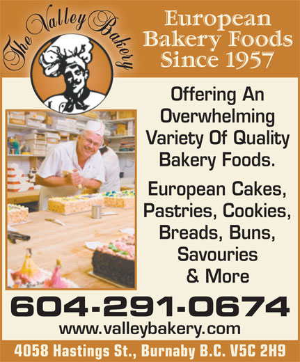 Valley Bakery Ltd (604-291-0674) - Annonce illustrée======= - Since 1957 Offering An Bakery Foods. European Cakes, Pastries, Cookies, Breads, Buns, Savouries & More 604-291-0674 www.valleybakery.com 4058 Hastings St., Burnaby B.C. V5C 2H9 European Cakes, Pastries, Cookies, Breads, Buns, Variety Of QualityVa Savouries & More 604-291-0674 www.valleybakery.com 4058 Hastings St., Burnaby B.C. V5C 2H9 Offering An Overwhelming Since 1957 European Bakery Foods. Variety Of QualityVa Overwhelming Bakery Foods European Bakery Foods