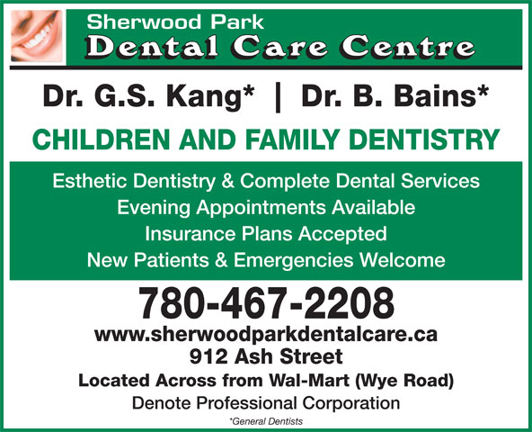 Sherwood Park Dental Care Centre (780-467-9494) - Annonce illustrée======= - Sherwood ParkSherwood Park Dr. G.S. Kang* Dr. B. Bains* CHILDREN AND FAMILY DENTISTRY Esthetic Dentistry & Complete Dental Services Evening Appointments Available Insurance Plans Accepted New Patients & Emergencies Welcome 780-467-2208 www.sherwoodparkdentalcare.ca 912 Ash Street Located Across from Wal-Mart (Wye Road) Denote Professional Corporation *General Dentists