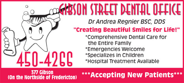 """Gibson Street Dental Office (506-450-4266) - Annonce illustrée======= - Gibson Street Dental Office Dr Andrea Regnier BSC, DDSDr Andrea Regnier BSC, DDS """"Creating Beautiful Smiles for Life!"""" *Comprehensive Dental Care for the Entire Family *Emergencies Welcome *Specializes in Children *Hospital Treatment Available 450-4266 377 Gibson ***Accepting New Patients*** (On the Northside of Fredericton)"""