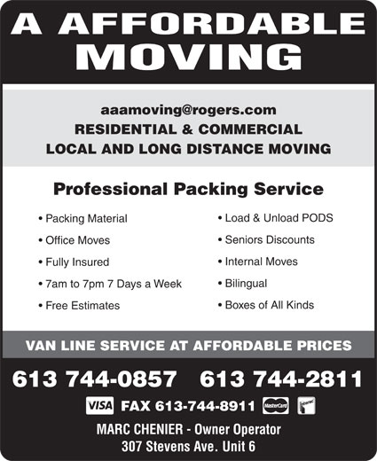 A Affordable Moving (613-744-0857) - Annonce illustrée======= - RESIDENTIAL & COMMERCIAL LOCAL AND LONG DISTANCE MOVING Professional Packing Service Load & Unload PODS Packing Material Seniors Discounts Office Moves Internal Moves Fully Insured Bilingual 7am to 7pm 7 Days a Week Boxes of All Kinds Free Estimates VAN LINE SERVICE AT AFFORDABLE PRICES 613 744-0857   613 744-2811 FAX 613-744-8911 MARC CHENIER - Owner Operator 307 Stevens Ave. Unit 6 MARC CHENIER - Owner Operator 307 Stevens Ave. Unit 6 A AFFORDABLE A AFFORDABLE MOVING MOVING Internal Moves Fully Insured 7am to 7pm 7 Days a Week Boxes of All Kinds Free Estimates VAN LINE SERVICE AT AFFORDABLE PRICES 613 744-0857   613 744-2811 Bilingual RESIDENTIAL & COMMERCIAL LOCAL AND LONG DISTANCE MOVING Professional Packing Service Load & Unload PODS Packing Material Seniors Discounts Office Moves FAX 613-744-8911