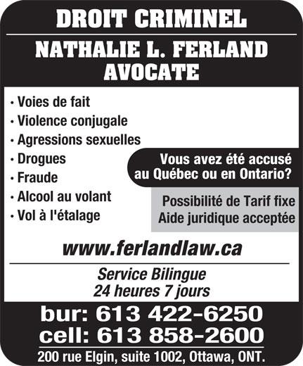 Nathalie L Ferland Law Office (613-422-6250) - Annonce illustrée======= - DROIT CRIMINEL NATHALIE L. FERLAND AVOCATE · Voies de fait · Violence conjugale · Agressions sexuelles · Drogues Vous avez été accusé au Québec ou en Ontario? · Fraude · Alcool au volant Possibilité de Tarif fixe · Vol à l'étalage Aide juridique acceptée www.ferlandlaw.ca Service Bilingue 24 heures 7 jours bur: 613 422-6250 cell: 613 858-2600 200 rue Elgin, suite 1002, Ottawa, ONT. DROIT CRIMINEL NATHALIE L. FERLAND AVOCATE · Voies de fait · Violence conjugale · Agressions sexuelles · Drogues Vous avez été accusé au Québec ou en Ontario? · Fraude · Alcool au volant Possibilité de Tarif fixe · Vol à l'étalage Aide juridique acceptée www.ferlandlaw.ca Service Bilingue 24 heures 7 jours bur: 613 422-6250 cell: 613 858-2600 200 rue Elgin, suite 1002, Ottawa, ONT.