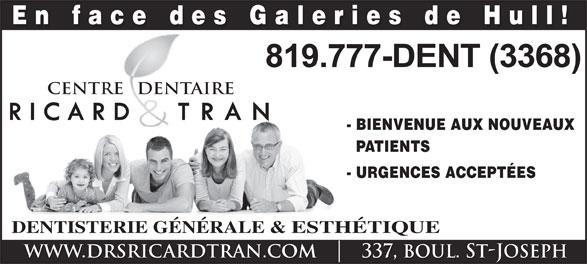 Centre Dentaire Ricard & Tran (819-777-3368) - Display Ad - En face des Galeries de Hull! CENTRE   DENTAIREREDENT - BIENVENUE AUX NOUVEAUX PATIENTS - URGENCES ACCEPTÉES DENTISTERIE GÉNÉRALE & ESTHÉTIQUE WWW.DRSRICARDTRAN.COM    337, boul. ST-JOSEPH