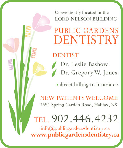 Public Gardens Dentistry (902-446-4232) - Annonce illustrée======= - direct billing to insurance NEW PATIENTS WELCOME 5691 Spring Garden Road, Halifax, NS TEL. 902.446.4232 www.publicgardensdentistry.ca Dr. Leslie Bashow Dr. Gregory W. Jones Conveniently located in the LORD NELSON BUILDING PUBLIC GARDENS DENTISTRY DENTIST Dr. Leslie Bashow Dr. Gregory W. Jones direct billing to insurance NEW PATIENTS WELCOME 5691 Spring Garden Road, Halifax, NS TEL. 902.446.4232 www.publicgardensdentistry.ca Conveniently located in the LORD NELSON BUILDING PUBLIC GARDENS DENTISTRY DENTIST